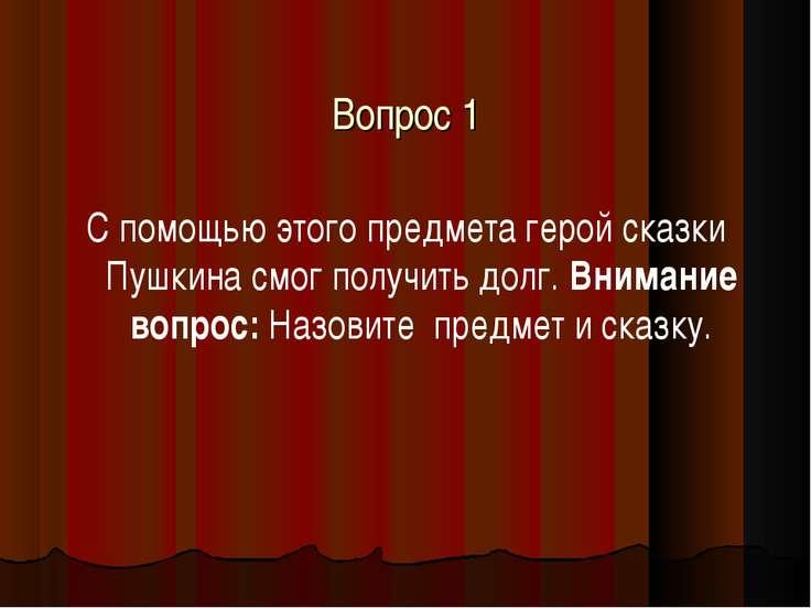 Вопрос 1 С помощью этого предмета герой сказки Пушкина смог получить долг. Вн...