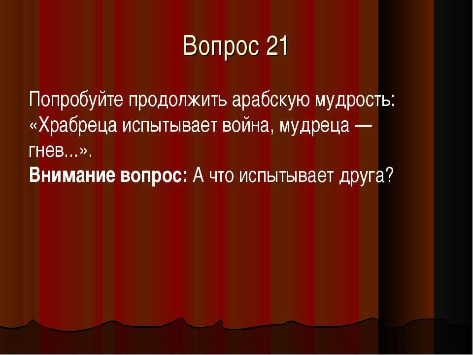Вопрос 21 Попробуйте продолжить арабскую мудрость: «Храбреца испытывает война...