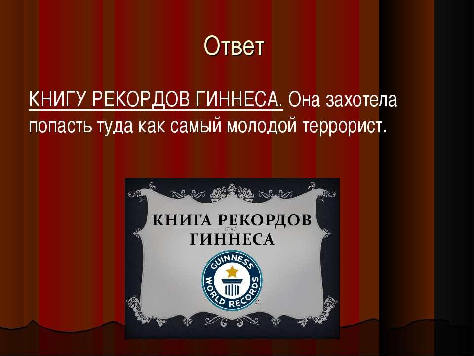 Ответ КНИГУ РЕКОРДОВ ГИННЕСА. Она захотела попасть туда как самый молодой тер...