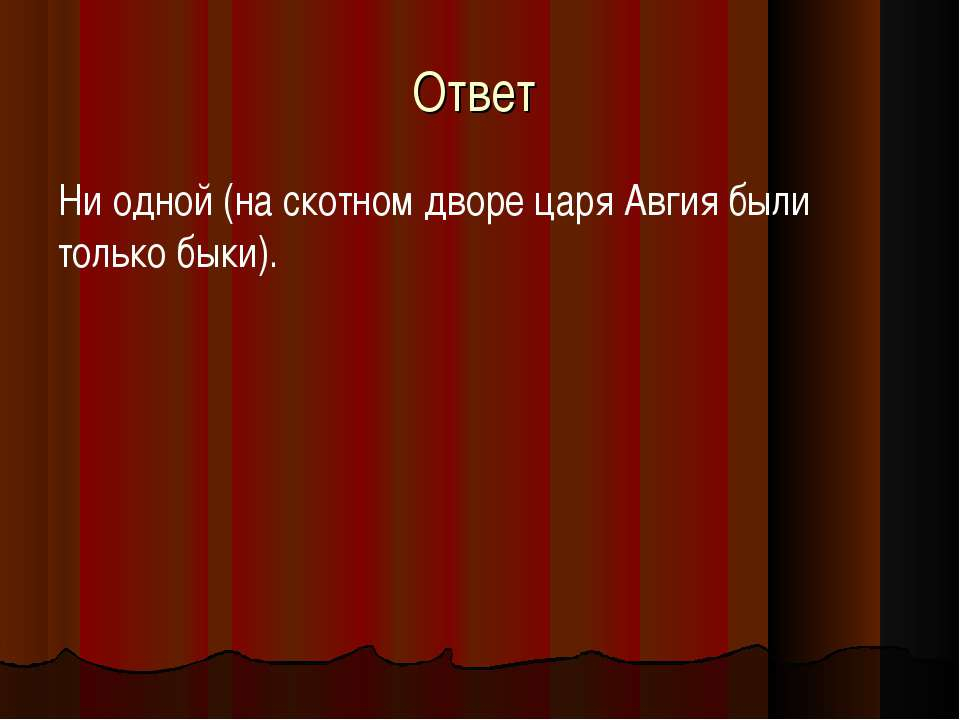 Ответ Ни одной (на скотном дворе царя Авгия были только быки).