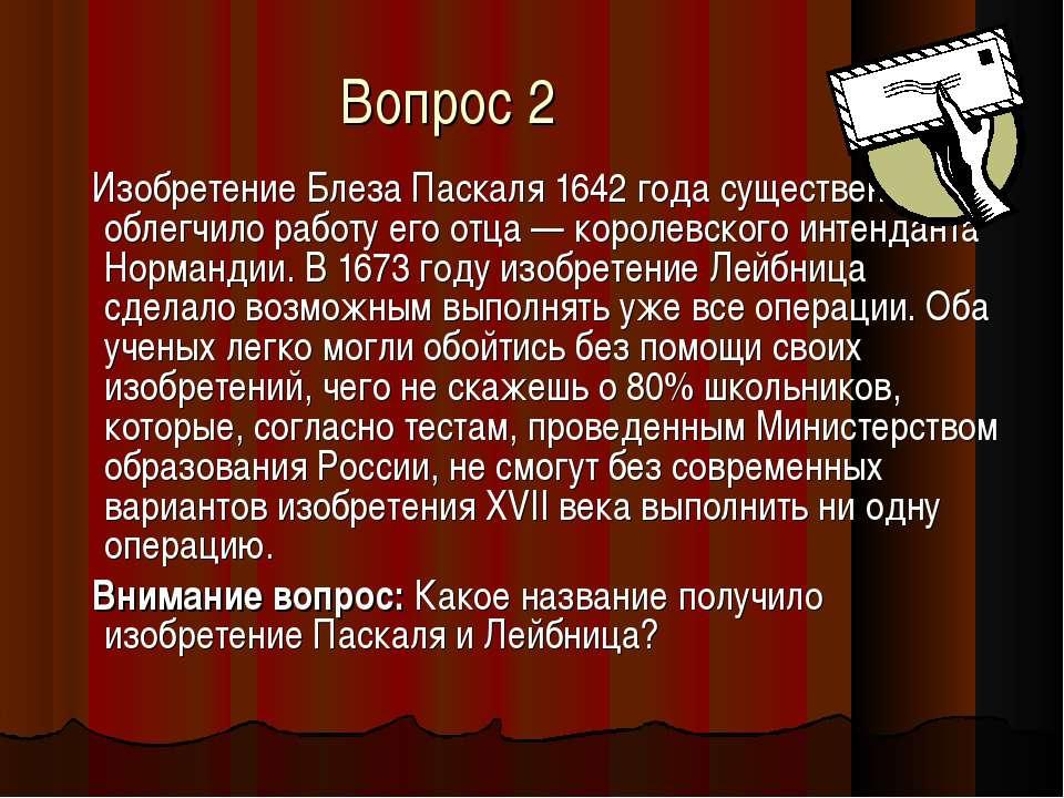 Вопрос 2 Изобретение Блеза Паскаля 1642 года существенно облегчило работу его...