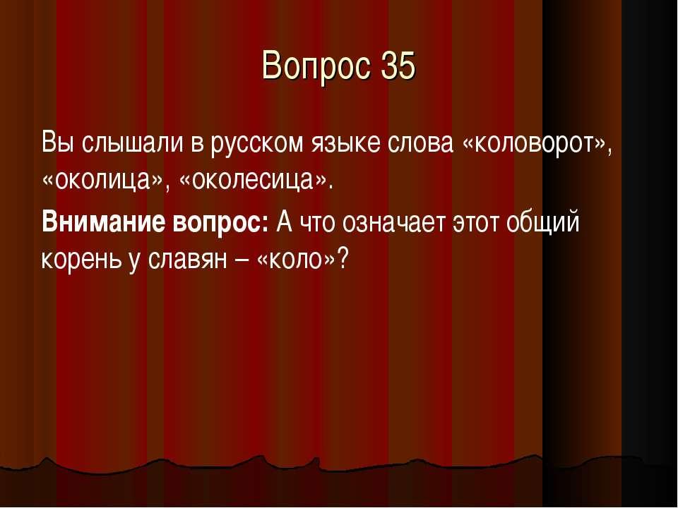 Вопрос 35 Вы слышали в русском языке слова «коловорот», «околица», «околесица...