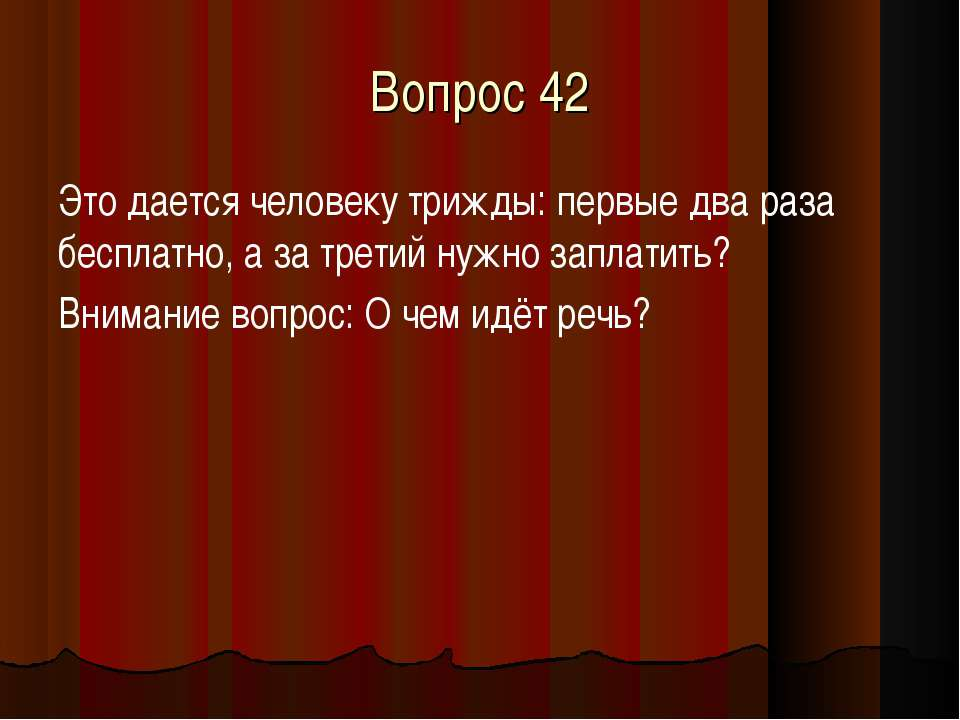 Вопрос 42 Это дается человеку трижды: первые два раза бесплатно, а за третий ...