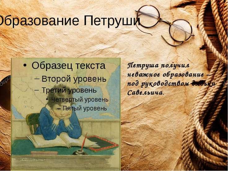 Образование Петруши Петруша получил неважное образование – под руководством д...