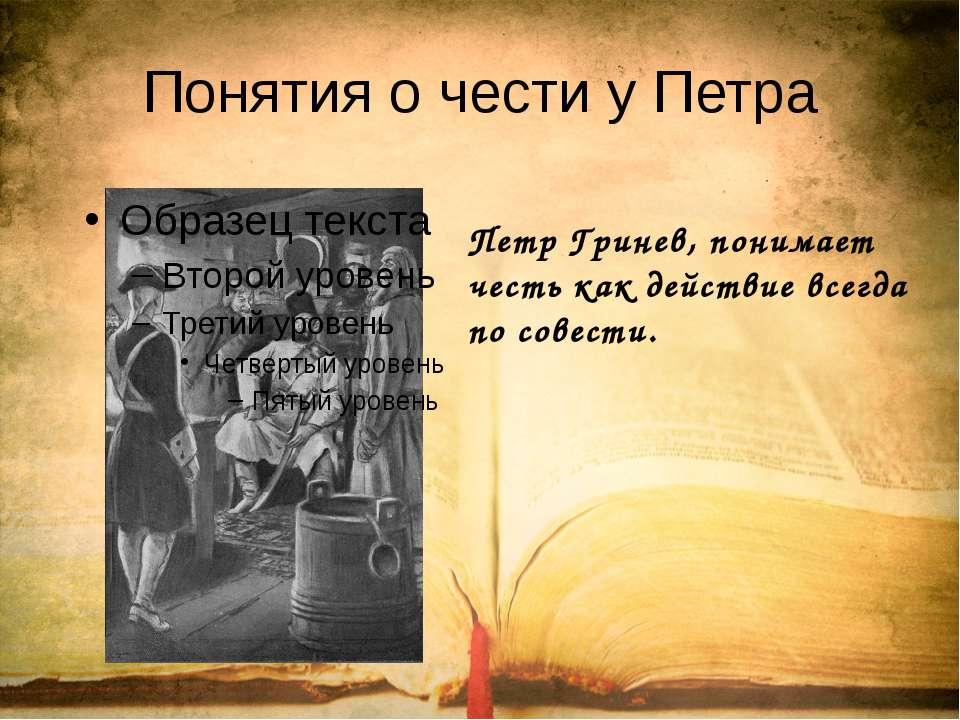 Понятия о чести у Петра Петр Гринев, понимает честь как действие всегда по со...