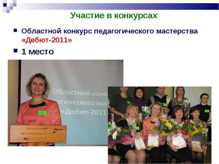 Участие в конкурсах Областной конкурс педагогического мастерства «Дебют-2011»...