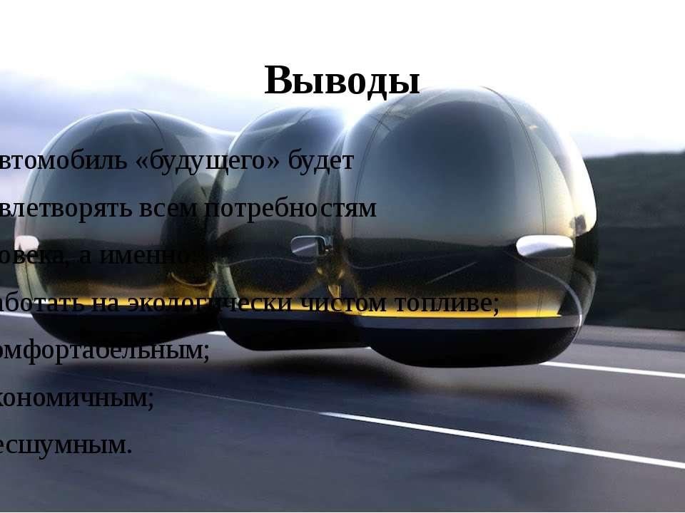 Выводы Автомобиль «будущего» будет удовлетворять всем потребностям человека, ...