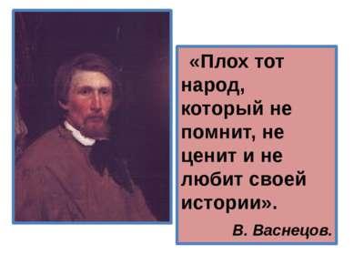 «Плох тот народ, который не помнит, не ценит и не любит своей истории». В. Ва...