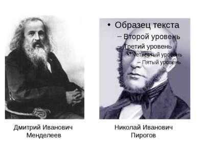 Дмитрий Иванович Менделеев Николай Иванович Пирогов