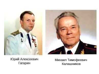 Юрий Алексеевич Гагарин Михаил Тимофеевич Калашников
