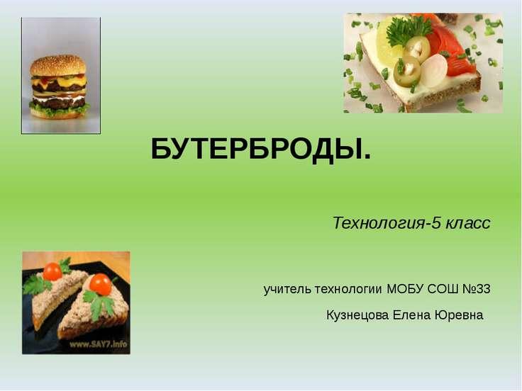 БУТЕРБРОДЫ. Технология-5 класс учитель технологии МОБУ СОШ №33 Кузнецова Елен...