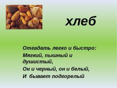 хлеб Отгадать легко и быстро: Мягкий, пышный и душистый, Он и черный, он и бе...