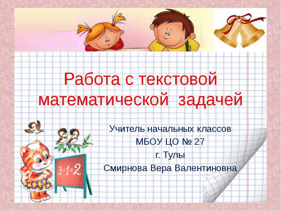 Работа с текстовой математической задачей Учитель начальных классов МБОУ ЦО №...