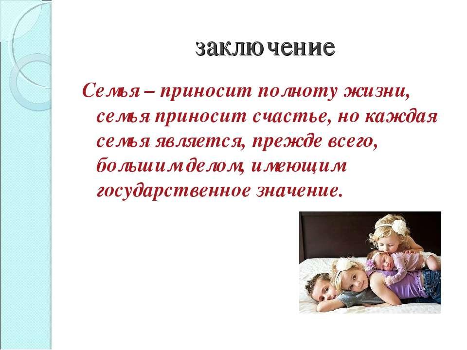 заключение Семья – приносит полноту жизни, семья приносит счастье, но каждая ...