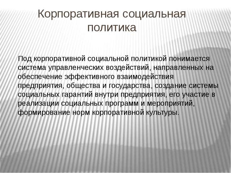 Корпоративная социальная политика Под корпоративной социальной политикой пони...