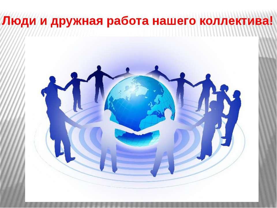Люди и дружная работа нашего коллектива!
