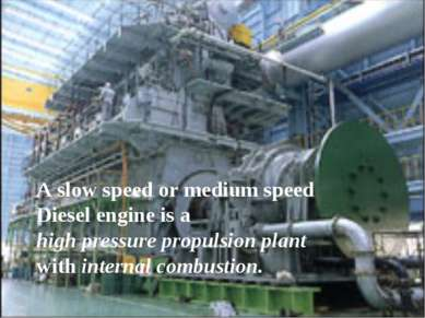 A slow speed or medium speed Diesel engine is a high pressure propulsion plan...