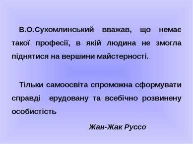 В.О.Сухомлинський вважав, що немає такої професії, в якій людина не змогла пі...