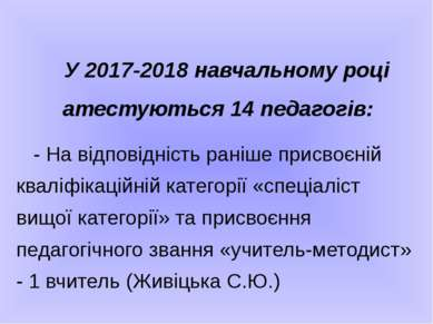 У 2017-2018 навчальному році атестуються 14 педагогів: - На відповідність ран...