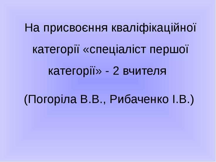 На присвоєння кваліфікаційної категорії «спеціаліст першої категорії» - 2 вчи...