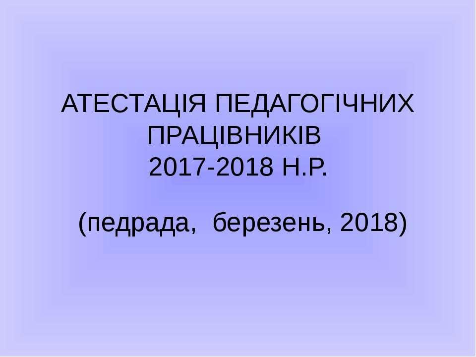 АТЕСТАЦІЯ ПЕДАГОГІЧНИХ ПРАЦІВНИКІВ 2017-2018 Н.Р. (педрада, березень, 2018)
