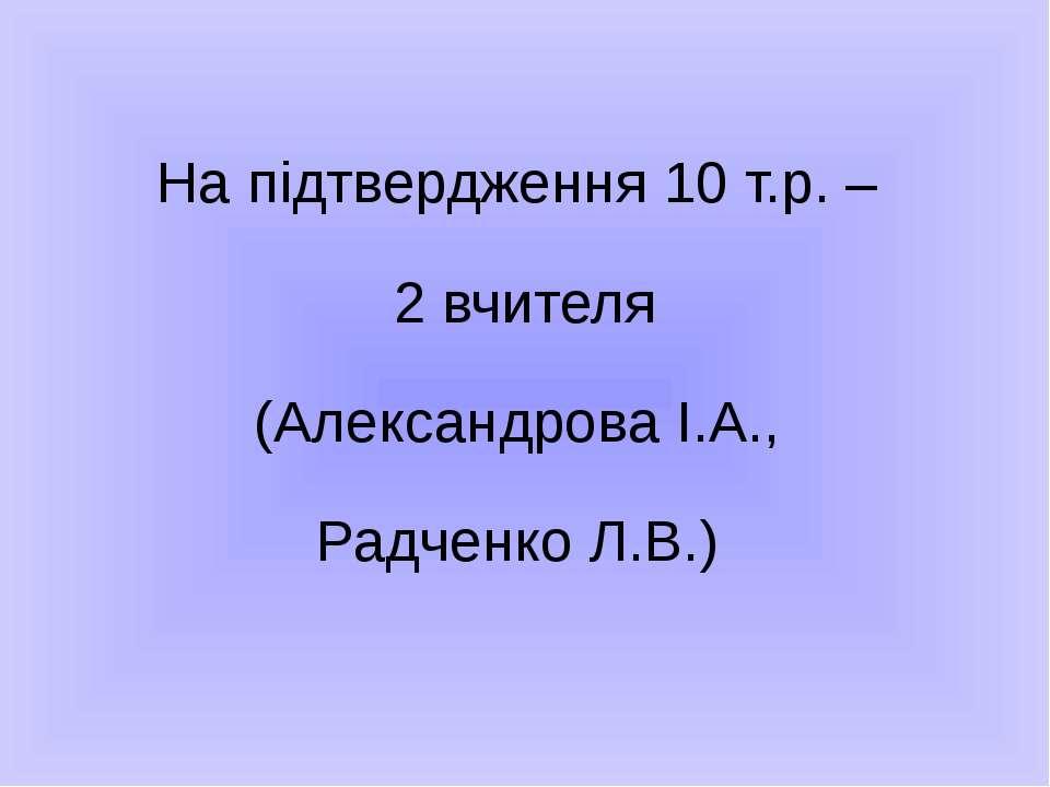 На підтвердження 10 т.р. – 2 вчителя (Александрова І.А., Радченко Л.В.)