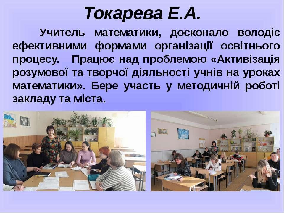 Токарева Е.А. Учитель математики, досконало володіє ефективними формами орган...