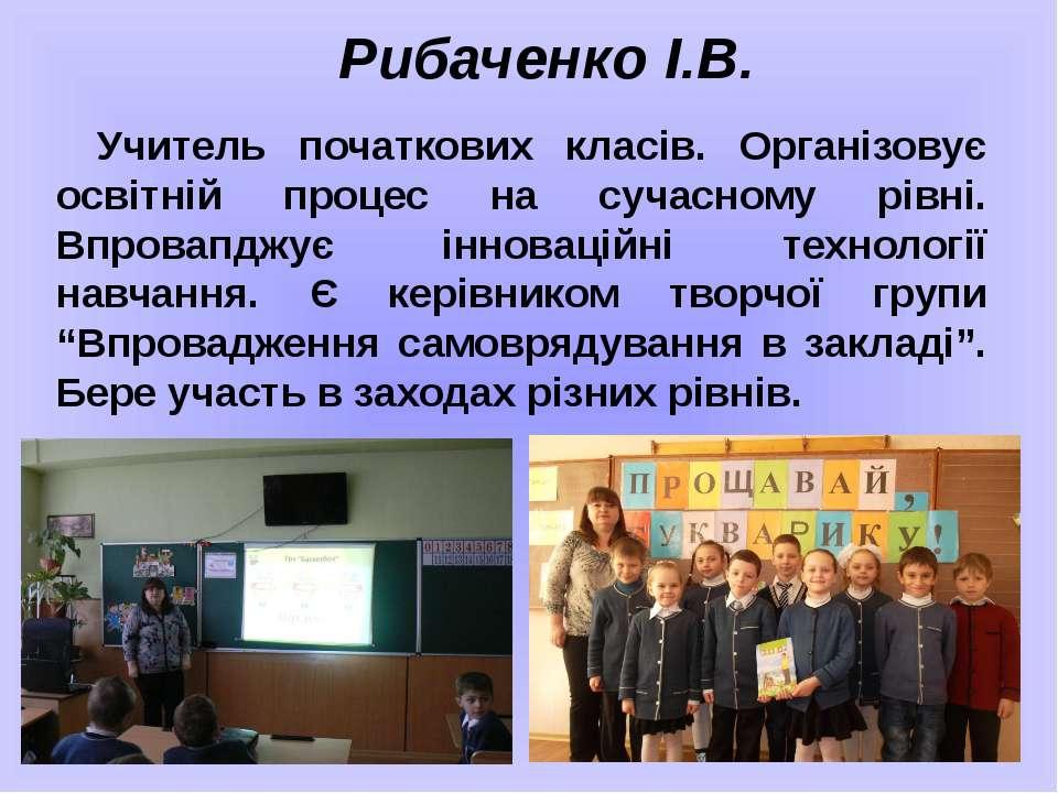 Рибаченко І.В. Учитель початкових класів. Організовує освітній процес на суча...