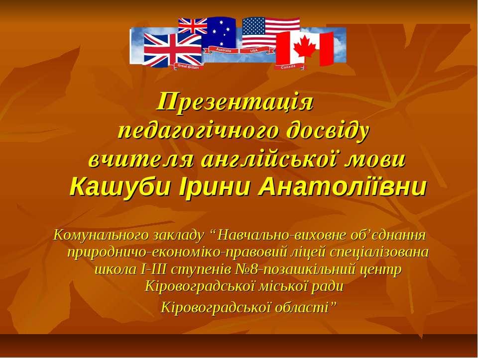 Презентація педагогічного досвіду вчителя англійської мови Кашуби Ірини Анато...
