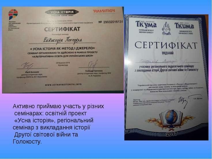 Активно приймаю участь у різних семінарах: освітній проект «Усна історія», ре...