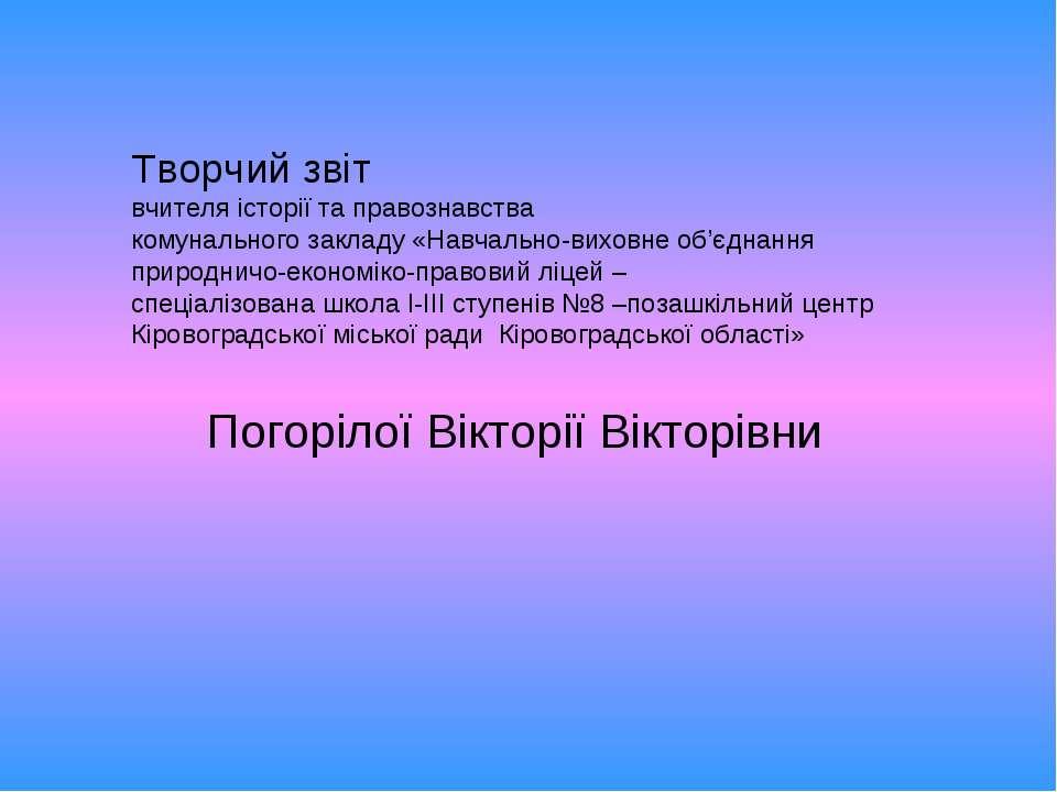 Погорілої Вікторії Вікторівни Творчий звіт вчителя історії та правознавства к...