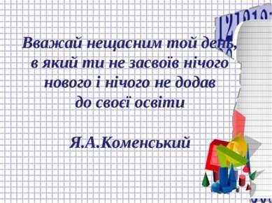 Вважай нещасним той день, в який ти не засвоїв нічого нового і нічого не дода...