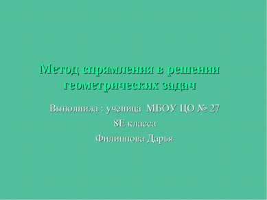 Метод спрямления в решении геометрических задач Выполнила : ученица МБОУ ЦО №...