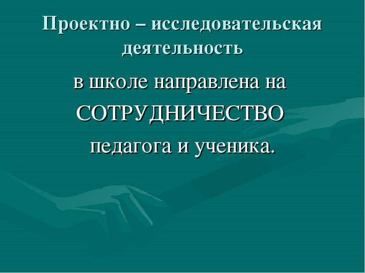 Проектно – исследовательская деятельность в школе направлена на СОТРУДНИЧЕСТВ...
