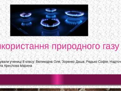 Використання природного газу Підготували учениці 8 класу: Великодна Оля, Зоре...