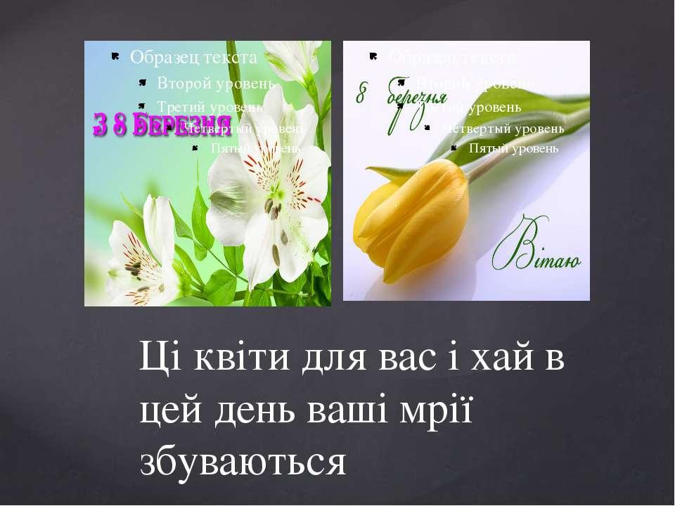 Ці квіти для вас і хай в цей день ваші мрії збуваються