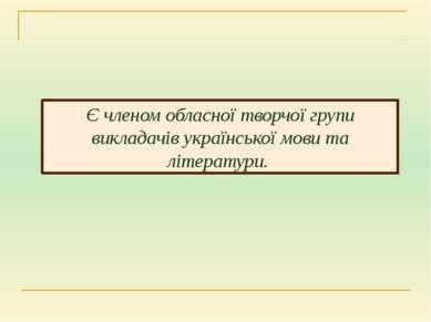 Є членом обласної творчої групи викладачів української мови та літератури.