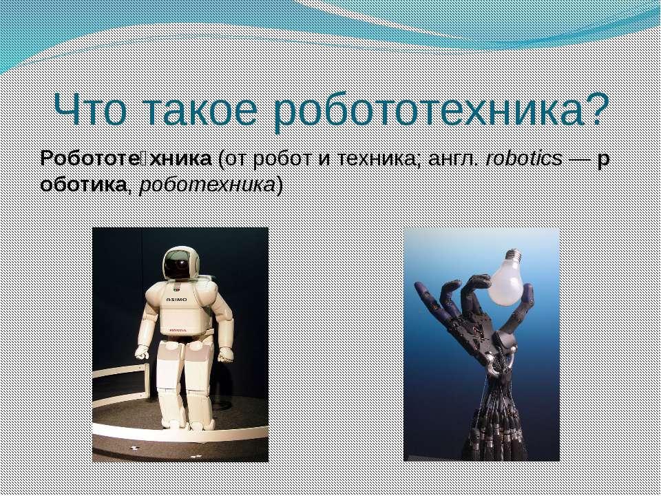 Что такое робототехника? Робототе хника(отроботитехника;англ.robotics—...