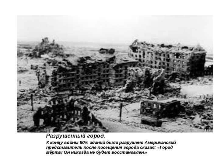 Разрушенный город. К концу войны 90% зданий было разрушено Американский предс...
