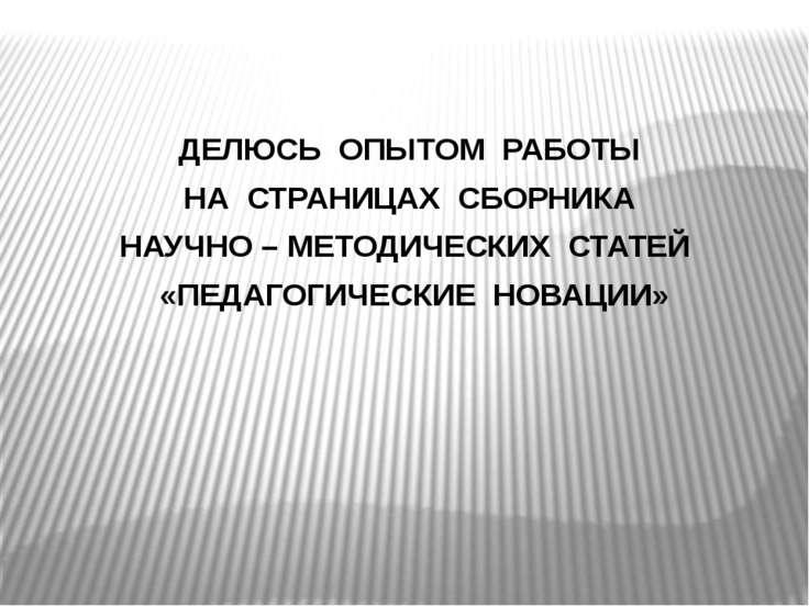 ДЕЛЮСЬ ОПЫТОМ РАБОТЫ НА СТРАНИЦАХ СБОРНИКА НАУЧНО – МЕТОДИЧЕСКИХ СТАТЕЙ «ПЕДА...