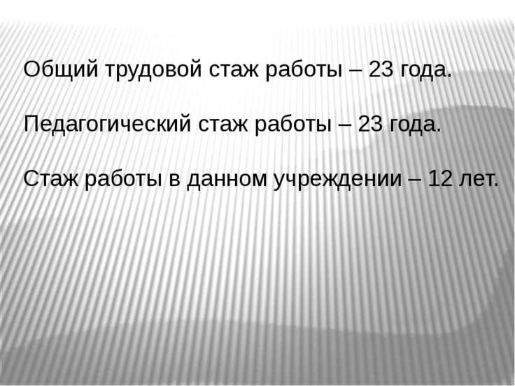 Общий трудовой стаж работы – 23 года. Педагогический стаж работы – 23 года. С...