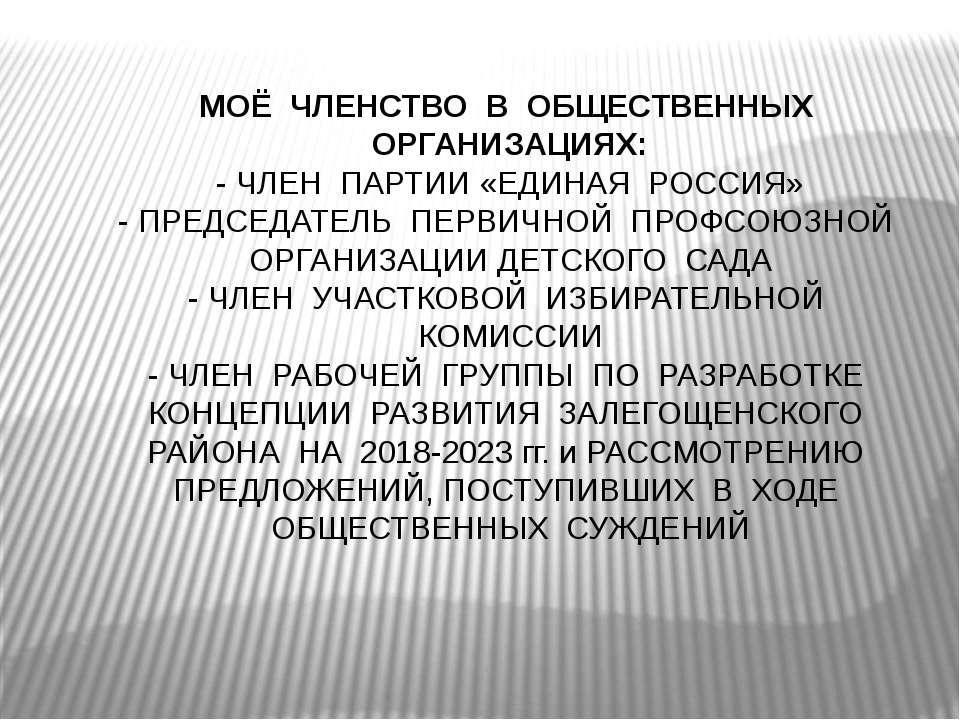 МОЁ ЧЛЕНСТВО В ОБЩЕСТВЕННЫХ ОРГАНИЗАЦИЯХ: - ЧЛЕН ПАРТИИ «ЕДИНАЯ РОССИЯ» - ПРЕ...