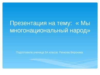 Презентация на тему: « Мы многонациональный народ» Подготовила ученица 5А кла...