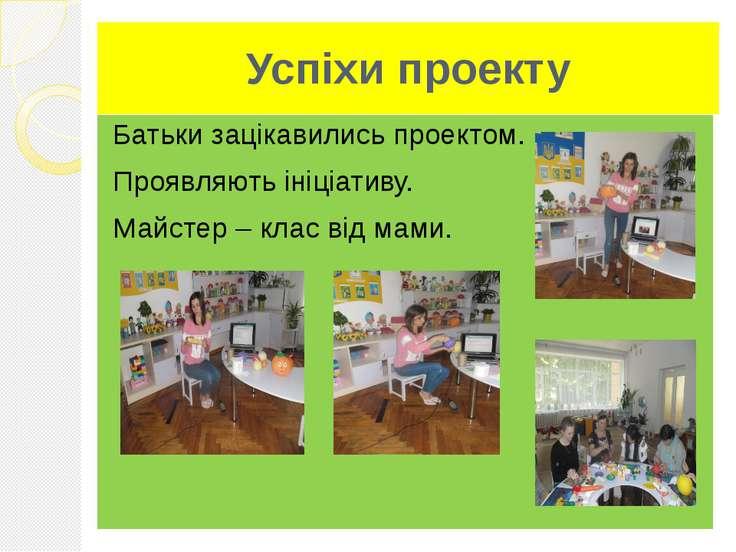 Успіхи проекту Батьки зацікавились проектом. Проявляють ініціативу. Майстер –...