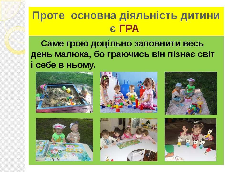 Проте основна діяльність дитини є ГРА Саме грою доцільно заповнити весь день ...