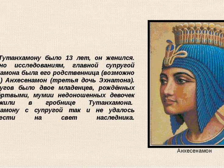 Когда Тутанхамону было 13 лет, он женился. Согласно исследованиям, главной су...