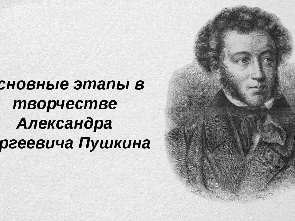 Основные этапы в творчестве Александра Сергеевича Пушкина