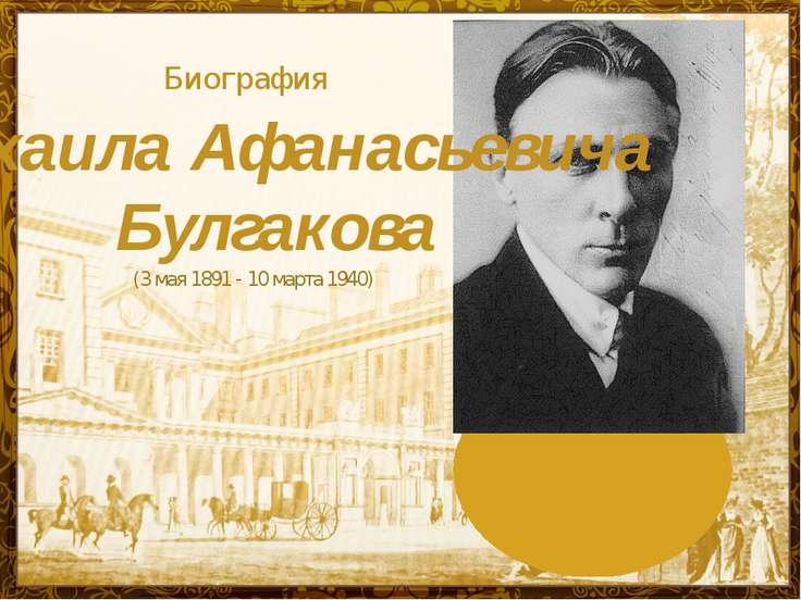 Михаила Афанасьевича Булгакова (3 мая 1891 - 10 марта 1940) Биография