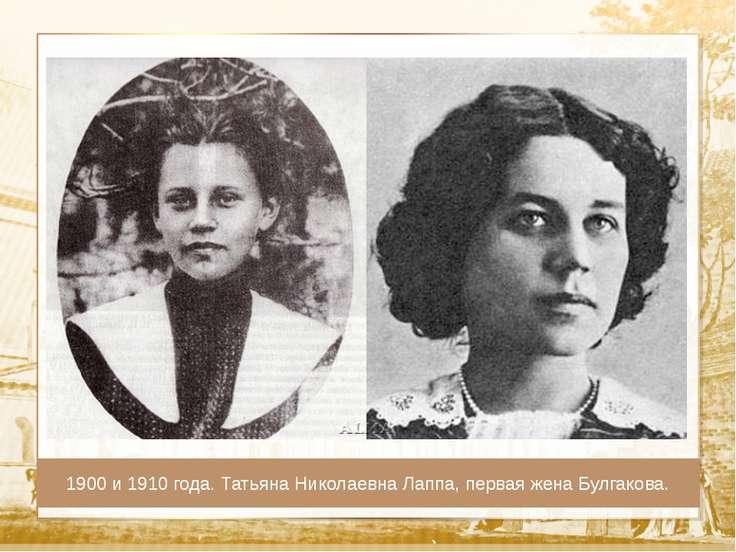 Текст 1900 и 1910 года. Татьяна Николаевна Лаппа, первая жена Булгакова.
