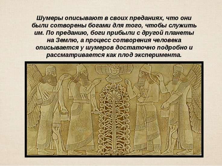 Шумеры описывают в своих преданиях, что они были сотворены богами для того, ч...
